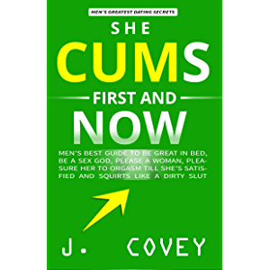 She Cums First and Now: Men's Best Guide to Be Great in Bed, Be a Sex God, Please a Woman, Pleasure Her to Orgasm Till…