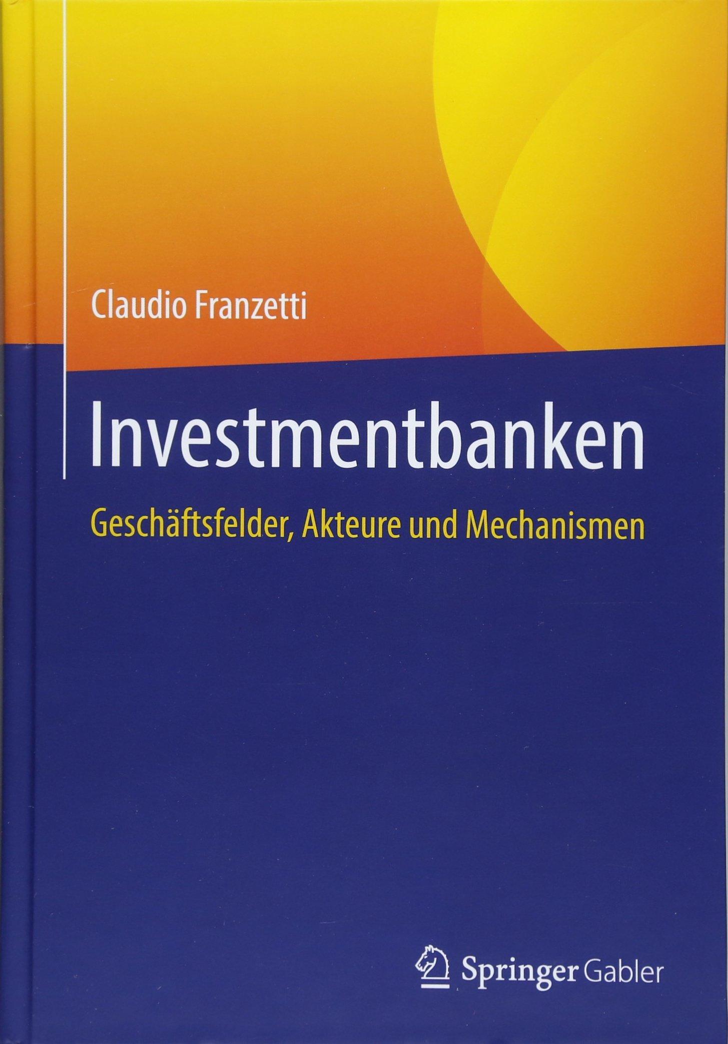 Investmentbanken: Geschäftsfelder, Akteure und Mechanismen Gebundenes Buch – 31. Mai 2018 Claudio Franzetti Springer Gabler 3658207906 Finanzmarkt / Kapitalmarkt