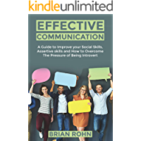 EFFECTIVE COMMUNICATION: A Guide to Improve your Social Skills, Assertive Skills and How to Overcome The Pressure of…