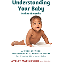 Understanding Your Baby: A Week-By-Week Development & Activity Guide For Playing With Your Baby From Birth to 12 Months