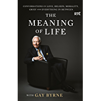 The Meaning of Life with Gay Byrne: Conversations on Love, Beliefs, Morality, Grief and Everything in Between