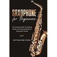 Saxophone for Beginners: An Essential Guide to Reading Music and Playing Melodious Saxophone Songs