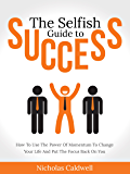 The Selfish Guide to Success: How To Use The Power Of Momentum To Change Your Life And Put The Focus Back On You (The Selfish Series Book 2)