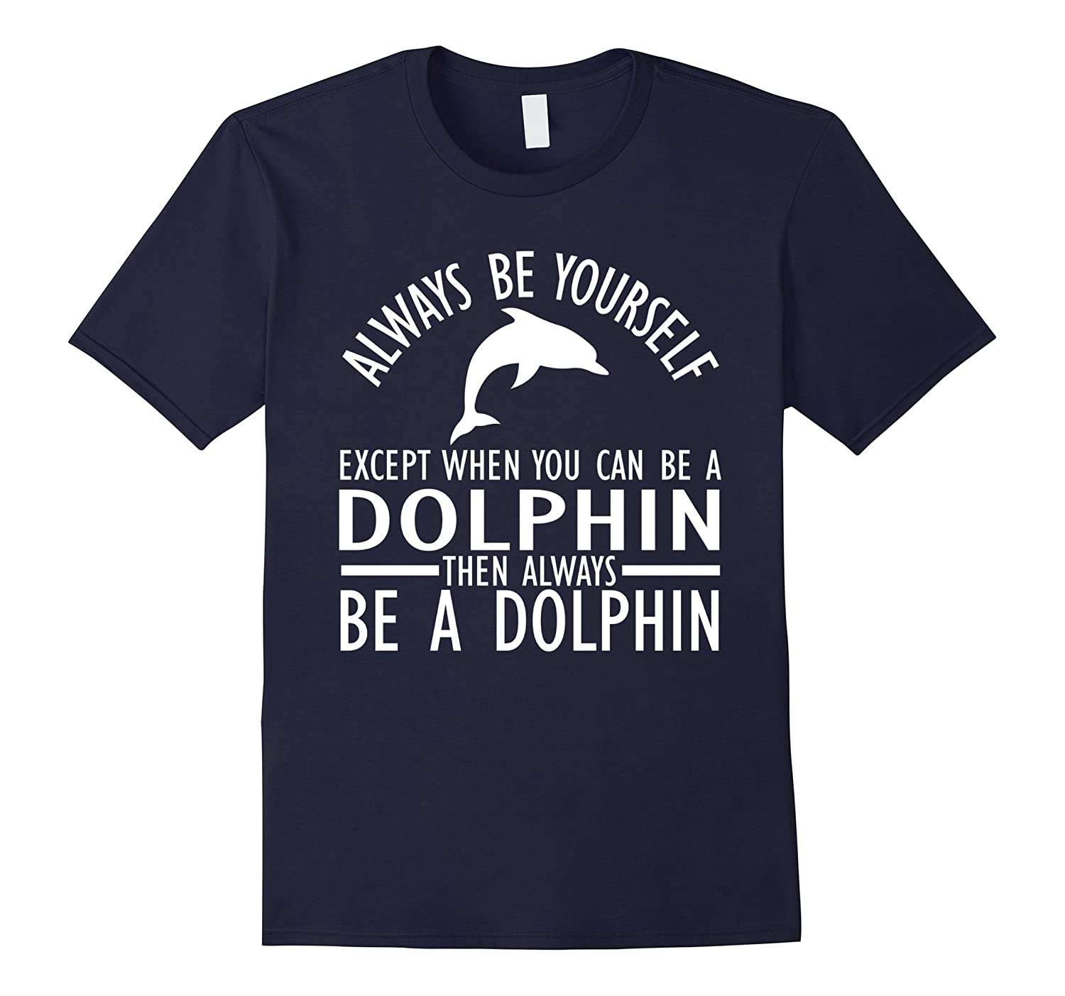 Always Be Yourself Except When You Can Be a Dolphin T-Shirts-TH