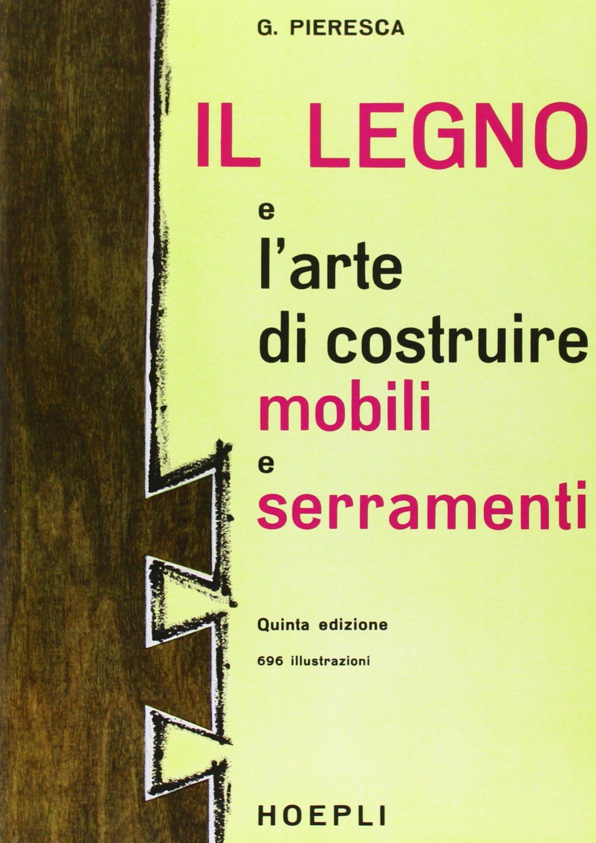 Costruire Un Mobile In Legno.Il Legno E L Arte Di Costruire Mobili E Serramenti Giuseppe Pieresca 9788820313142 Amazon Com Books