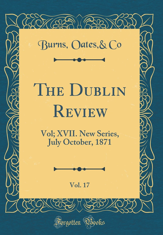 Read Online The Dublin Review, Vol. 17: Vol; XVII. New Series, July October, 1871 (Classic Reprint) pdf