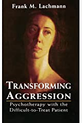 Transforming Aggression: Psychotherapy with the Difficult-to-Treat Patient Hardcover