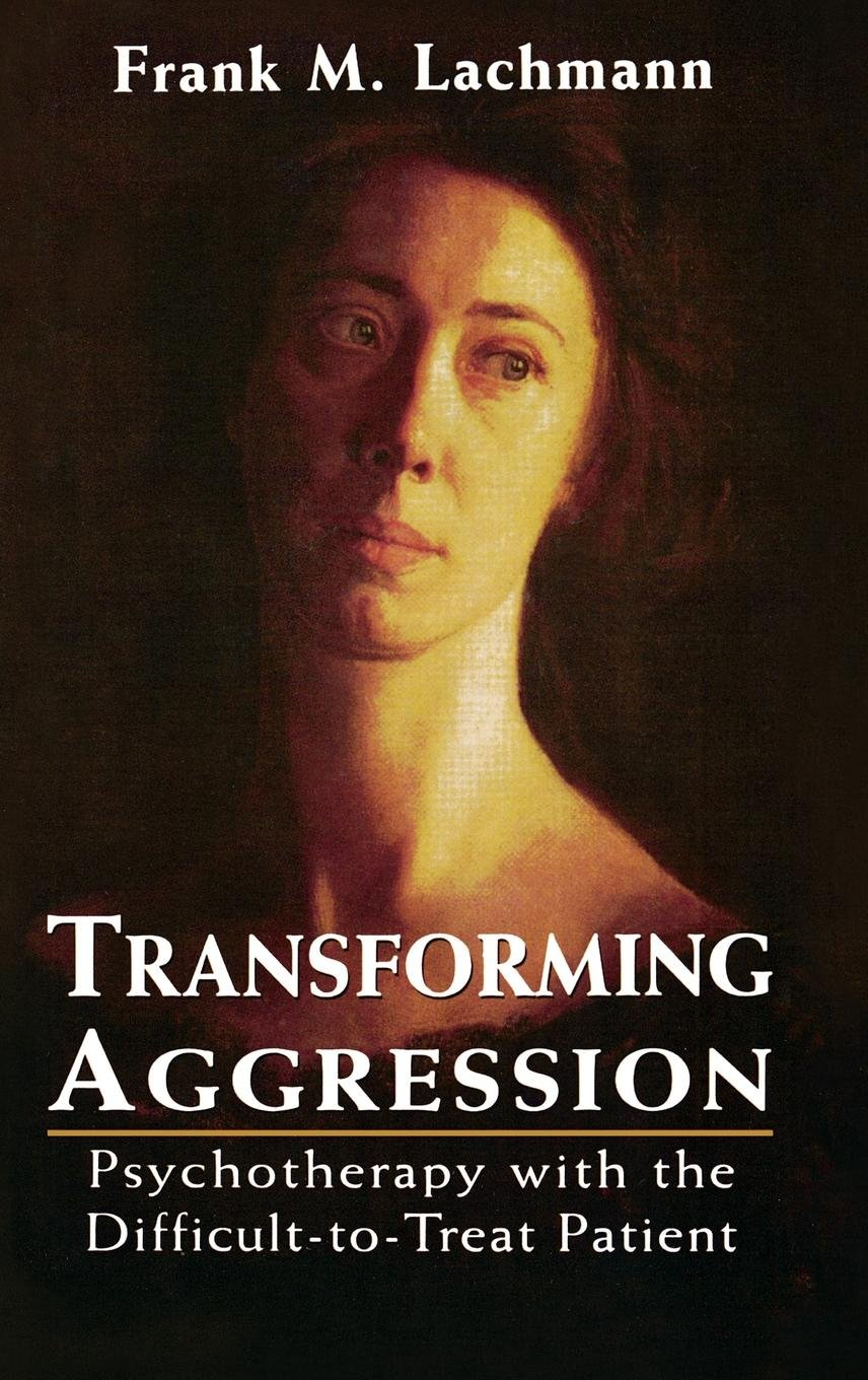 Transforming Aggression  Psychotherapy With The Difficult To Treat Patient