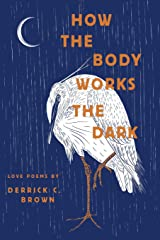 How the Body Works the Dark: Love Poems by Derrick C. Brown Paperback