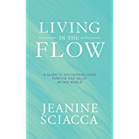 Living in the Flow: A Guide to Discovering Your Purpose and Value in This World