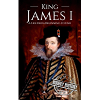 King James I: A Life From Beginning to End (Biographies of British Royalty) (English Edition)
