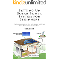 Setting Up Solar Power System for Beginners: The Compelete Guide on How to Design and Install Best Solar Power System…