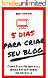 5 Dias Para Criar Seu Blog: Como Transformar Suas Ideias Em Conteúdos Memoráveis (Negócios Digitais, empreendedorismo)