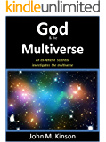 God and the Multiverse: An Ex-Atheist Scientist investigates the multiverse (God & Science Book 5)