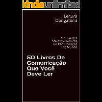50 Livros De Comunicação Que Você Deve Ler: O Guia Dos Maiores Clássicos Da Comunicação no Mundo