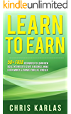 Learn to Earn: 50+ Free Resources to Learn the New Skills You Need to Start a Business, Make Extra Money & Change Your Life Forever