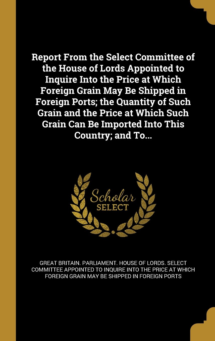 Download Report from the Select Committee of the House of Lords Appointed to Inquire Into the Price at Which Foreign Grain May Be Shipped in Foreign Ports; The ... Can Be Imported Into This Country; And To... pdf