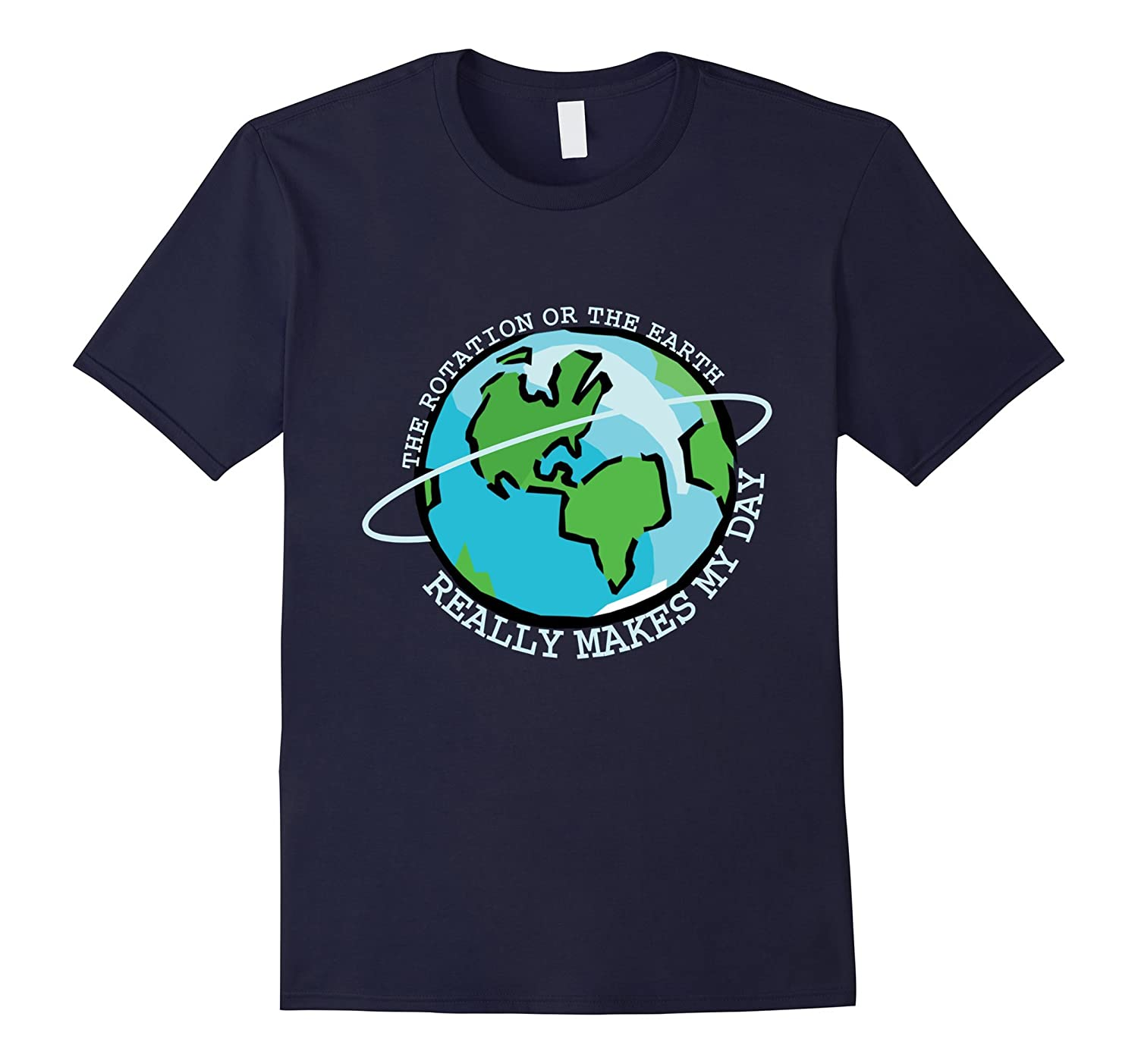 The rotation of earth really makes my day shirt-FL