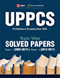 UPPCS 2018 Topic Wise Solved Papers Paper I (2003-17) & Paper II (2012-17)