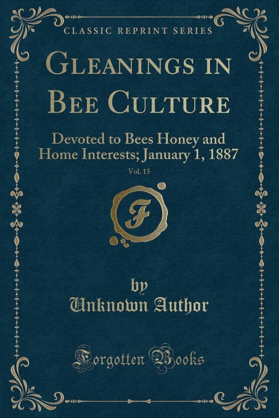 Download Gleanings in Bee Culture, Vol. 15: Devoted to Bees Honey and Home Interests; January 1, 1887 (Classic Reprint) ebook