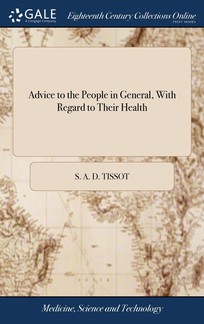 Advice to the People in General, with Regard to Their Health: But Particularly Calculated for Those, Who Are the Most Unlikely to Be Provided in Time ... Dr Tissot's Avis Au Peuple, the Fourth Ed pdf epub