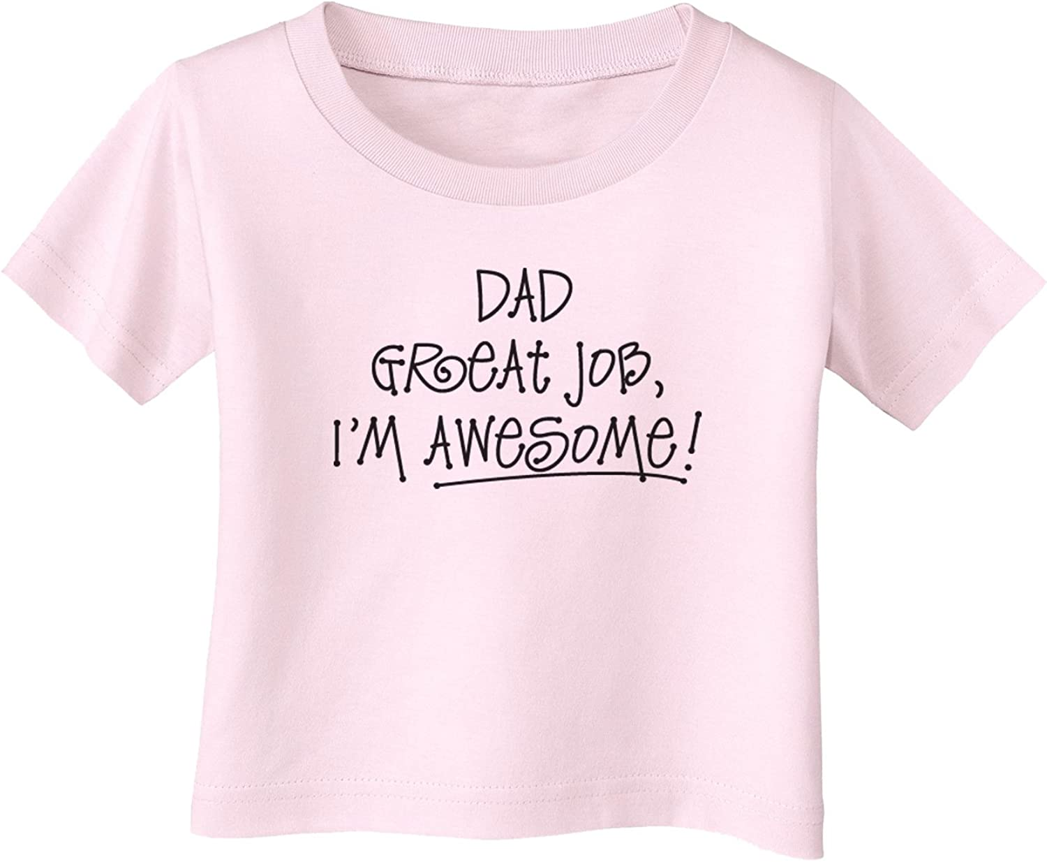 TooLoud Dad Great Job Im Awesome Infant T-Shirt