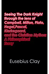 Seeing The Dark Knight through the lens of Campbell, Milton, Plato, Hegel, Pascal, Kierkegaard, and the Christian Mythos: A Philosophical Essay Kindle Edition