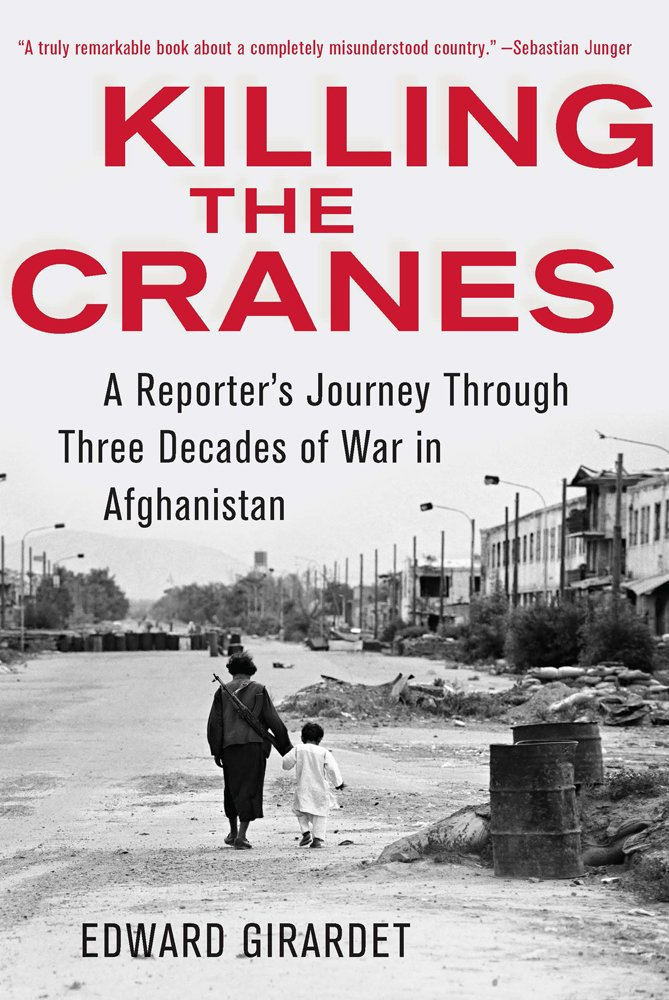 Killing the Cranes: A Reporter's Journey through Three Decades of War in Afghanistan pdf epub
