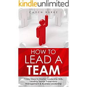 How to Lead a Team: 7 Easy Steps to Master Leadership Skills, Leading Teams, Supervisory Management & Business…
