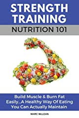 Strength Training Nutrition 101: Build Muscle & Burn Fat Easily...A Healthy Way Of Eating You Can Actually Maintain (Strength Training 101) Paperback