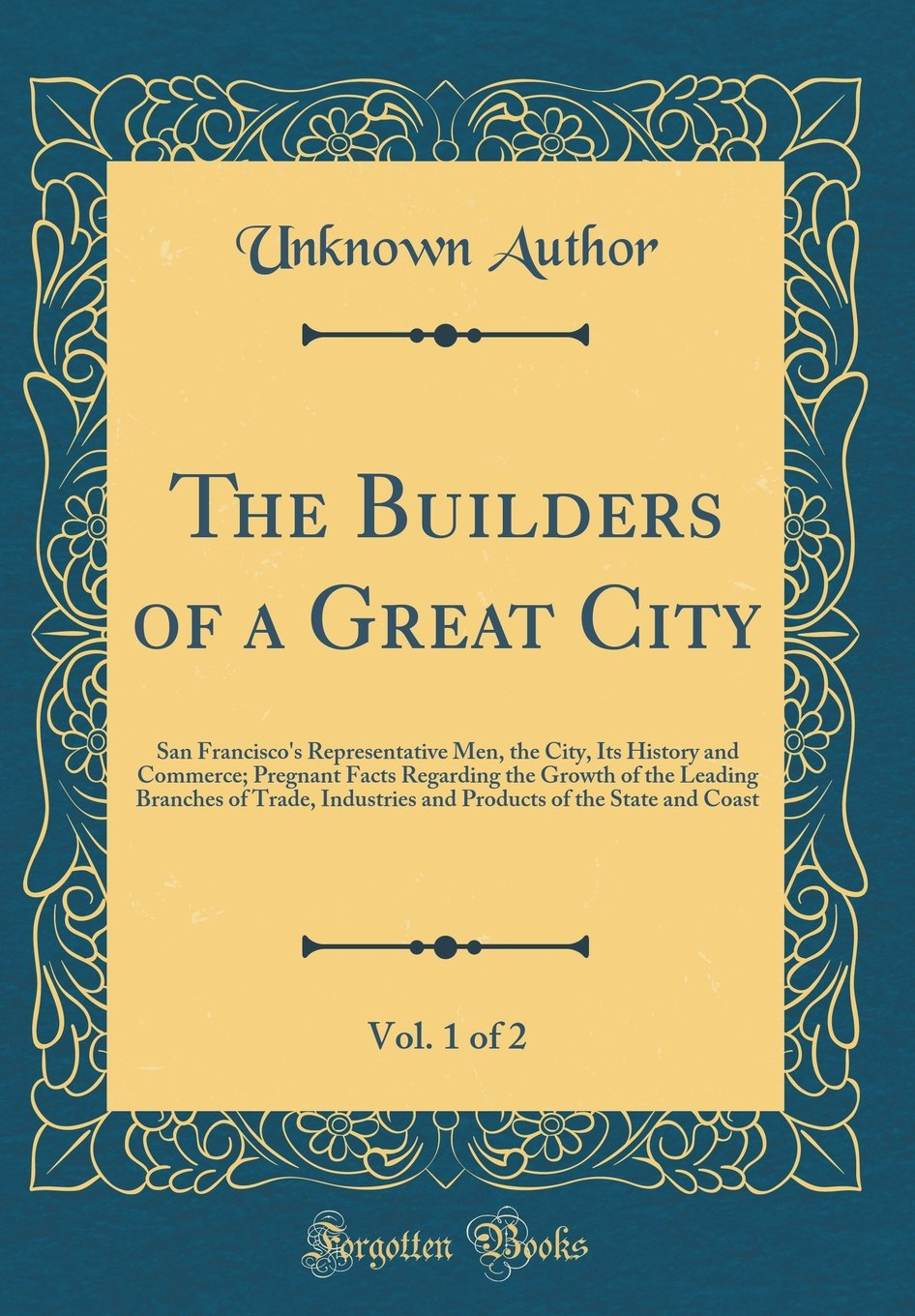 Download The Builders of a Great City, Vol. 1 of 2: San Francisco's Representative Men, the City, Its History and Commerce; Pregnant Facts Regarding the Growth ... of the State and Coast (Classic Reprint) pdf
