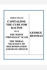 "Three Essays CAPITALISM: THE CURE FOR RACISM plus THE WHITE ""PRIVILEGE"" SCAM and THE MORAL NECESSITY OF DISCRIMINATION AND HATE SPEECH Kindle Edition"