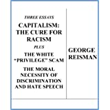 """Three Essays CAPITALISM: THE CURE FOR RACISM plus THE WHITE """"PRIVILEGE"""" SCAM and THE MORAL NECESSITY OF DISCRIMINATION AND HA"""