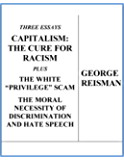 """Three Essays CAPITALISM: THE CURE FOR RACISM plus THE WHITE """"PRIVILEGE"""" SCAM and THE MORAL NECESSITY OF DISCRIMINATION AND HATE SPEECH"""