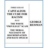 """Three Essays CAPITALISM: THE CURE FOR RACISM plus THE WHITE """"PRIVILEGE"""" SCAM and THE MORAL NECESSITY OF DISCRIMINATION…"""