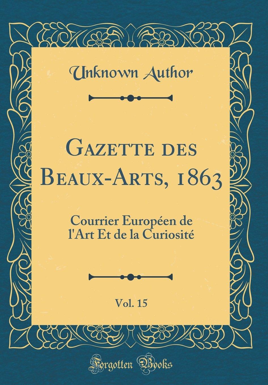 Download Gazette des Beaux-Arts, 1863, Vol. 15: Courrier Européen de l'Art Et de la Curiosité (Classic Reprint) (French Edition) PDF