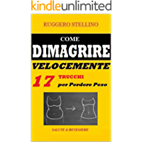 Come Dimagrire Velocemente: Una Magica e Potente Combinazione di 17 Trucchi per Dimagrire Senza Dieta e Senza Massacrarti in Palestra... (Bestseller  Salute e Benessere Vol. 11)