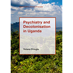 Psychiatry and Decolonisation in Uganda (Mental Health in Historical Perspective)