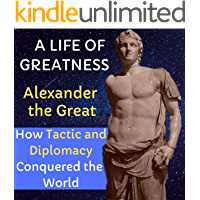 A Life Of Greatness Alexander the Great: How Strategy And Diplomacy Conquered the World (English Edition)