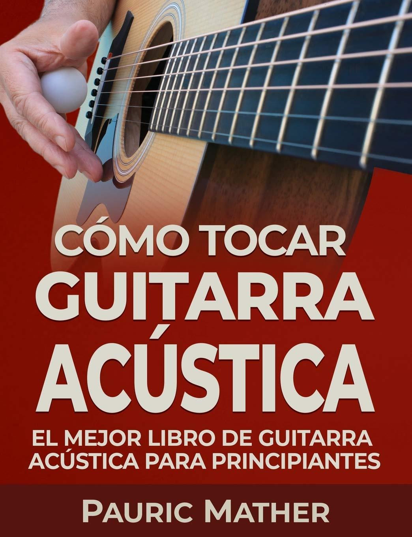 Cómo Tocar Guitarra Acústica: El Mejor Libro De Guitarra Acústica Para Principiantes: Amazon.es: Mather, Pauric: Libros