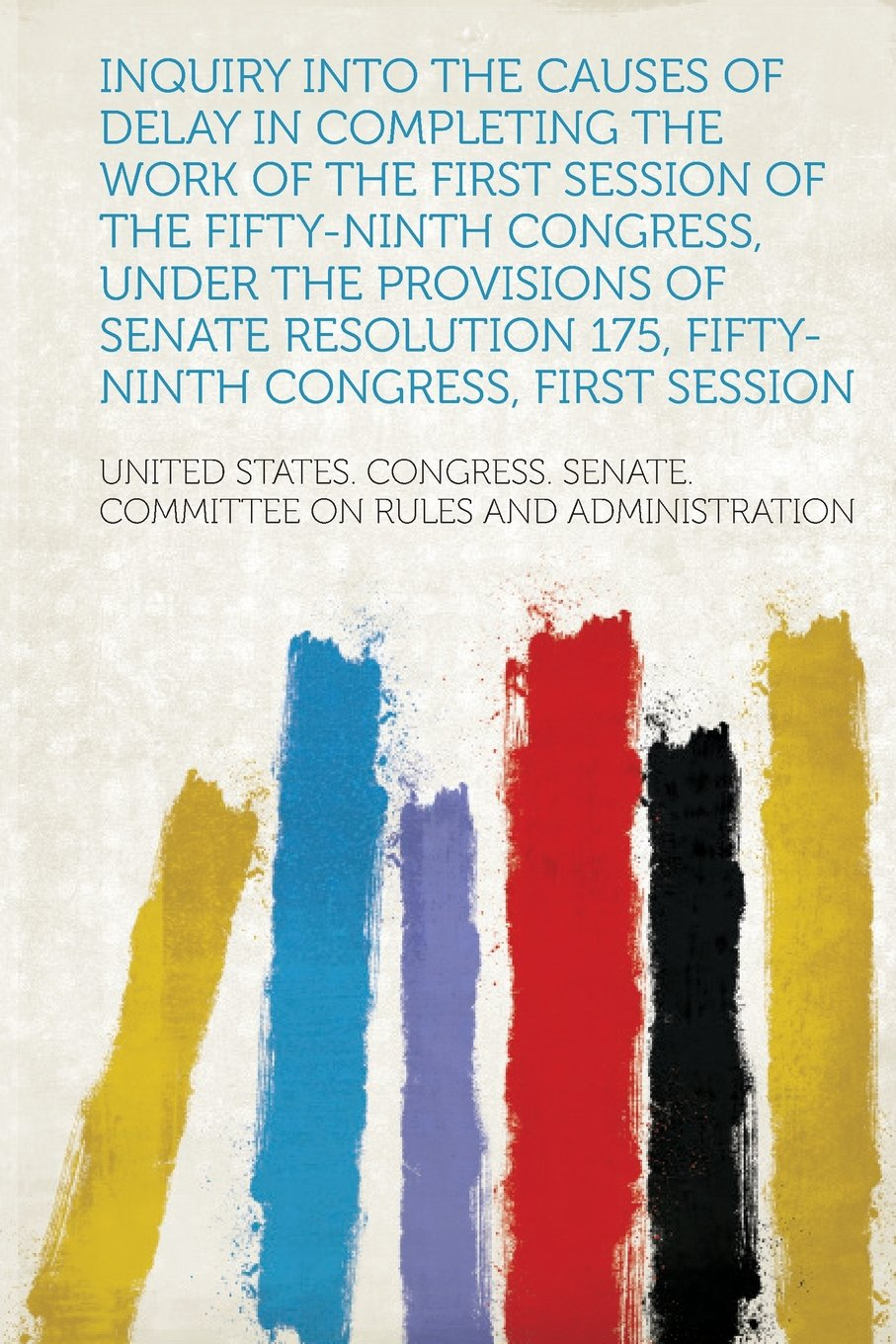 Read Online Inquiry Into the Causes of Delay in Completing the Work of the First Session of the Fifty-Ninth Congress, Under the Provisions of Senate Resolution 17 PDF