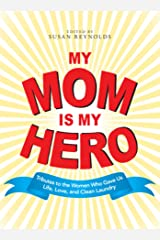 My Mom Is My Hero: Tributes to the Women Who Gave Us Life, Love, and Clean Laundry Kindle Edition