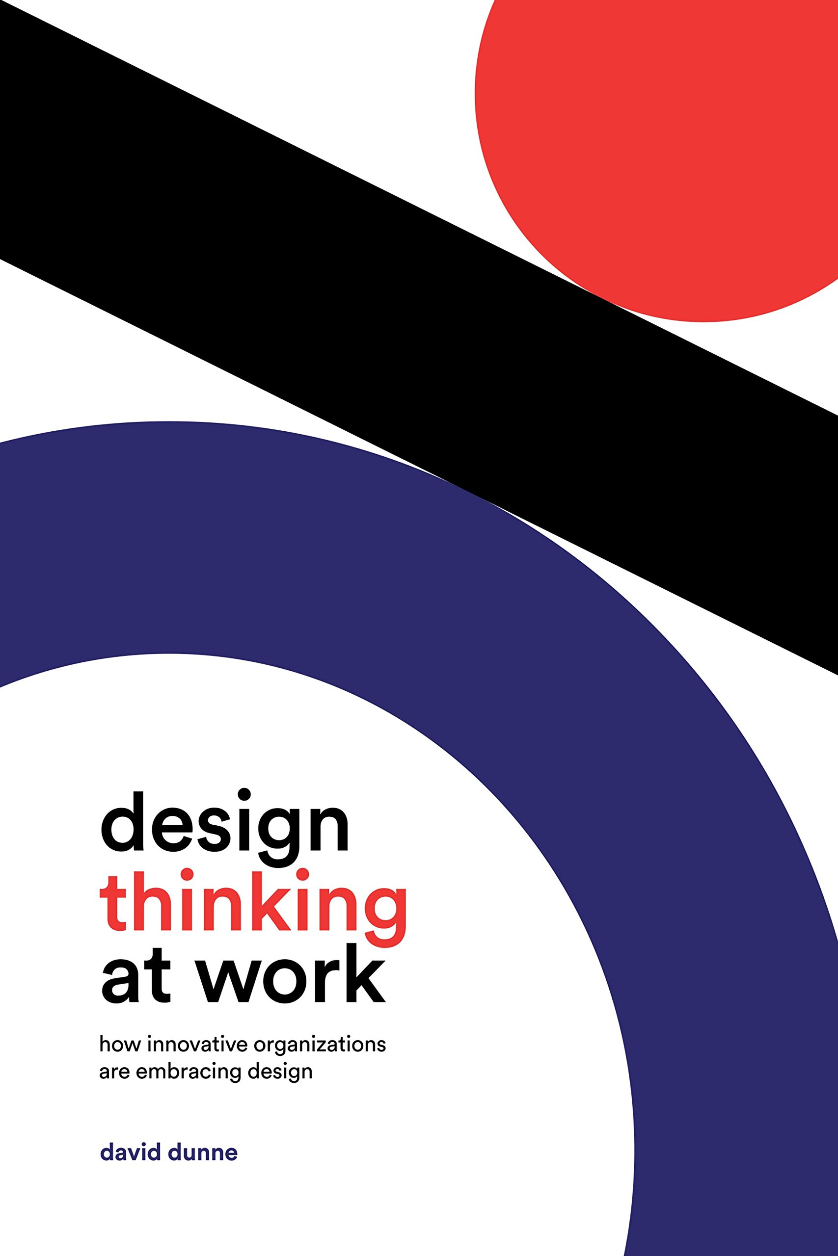 Amazon Com Design Thinking At Work How Innovative Organizations Are Embracing Design 9781487501709 Dunne David Books