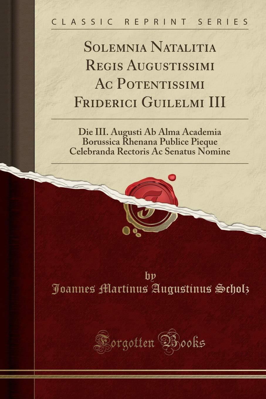Download Solemnia Natalitia Regis Augustissimi Ac Potentissimi Friderici Guilelmi III: Die III. Augusti Ab Alma Academia Borussica Rhenana Publice Pieque ... Nomine (Classic Reprint) (Latin Edition) pdf epub