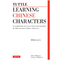Tuttle Learning Chinese Characters: (HSK Levels 1 -3) A Revolutionary New Way to Learn and Remember the 800 Most Basic Chinese Characters