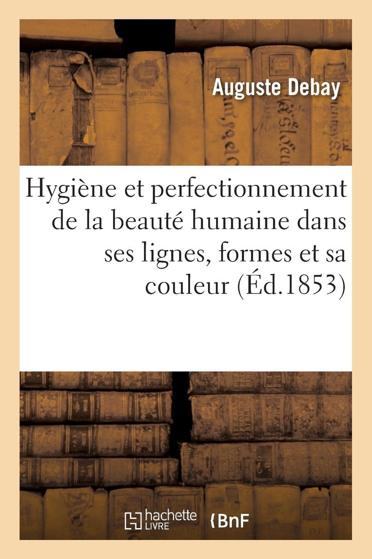 Read Online Hygiène Et Perfectionnement de la Beauté Humaine Dans Ses Lignes, Ses Formes Et Sa Couleur (French Edition) PDF