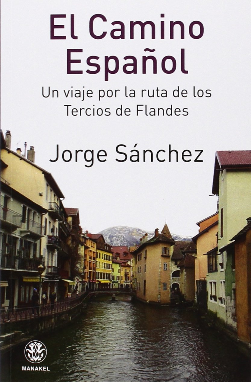 EL CAMINO ESPAÑOL. UN VIAJE POR LA RUTA DE LOS TERCIOS DE FLANDES ...