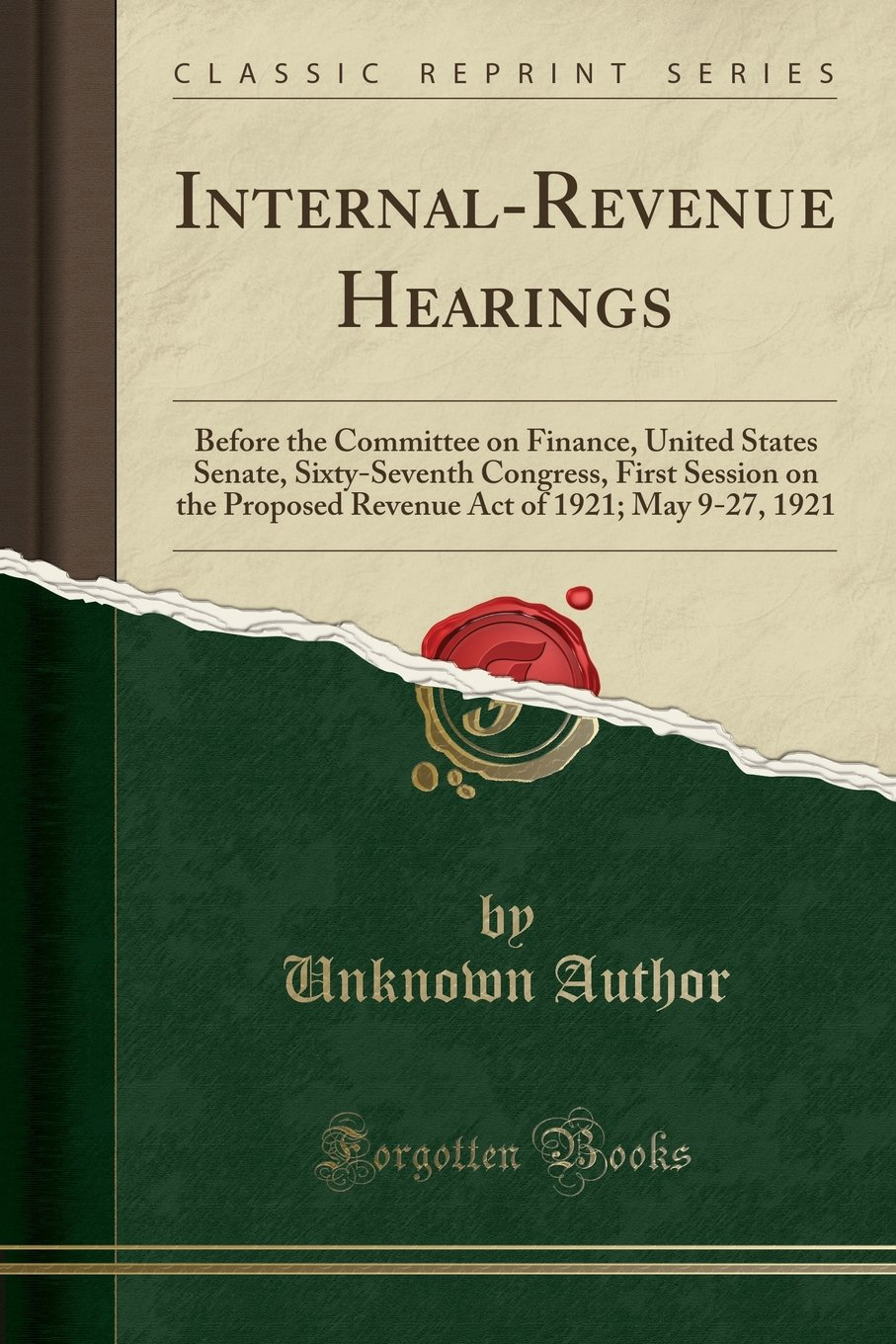 Internal-Revenue Hearings: Before the Committee on Finance, United States Senate, Sixty-Seventh Congress, First Session on the Proposed Revenue Act of 1921; May 9-27, 1921 (Classic Reprint) pdf