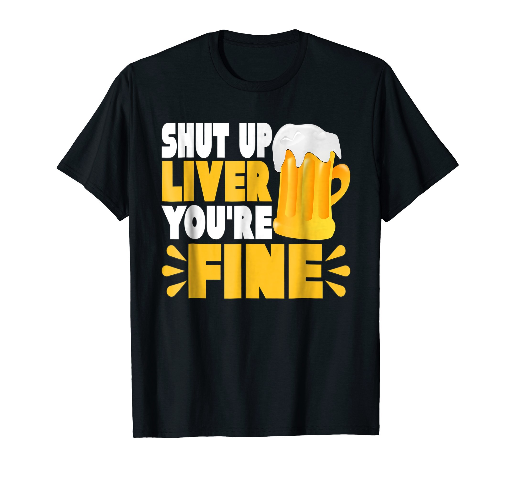 Shut Up Liver You're Fine Novelty T-Shirt