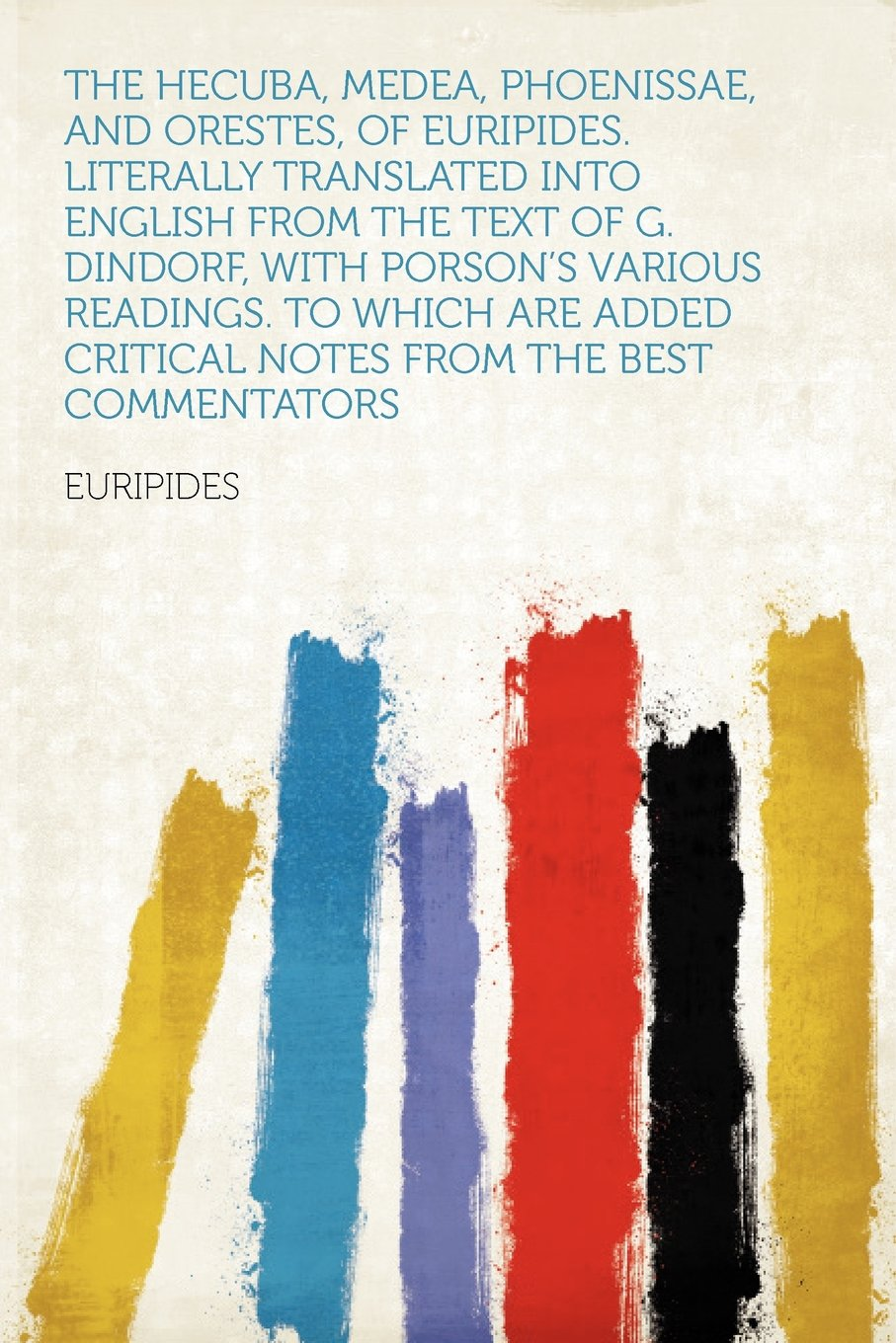 Download The Hecuba, Medea, Phoenissae, and Orestes, of Euripides. Literally Translated Into English From the Text of G. Dindorf, With Porson's Various ... Critical Notes From the Best Commentators pdf epub